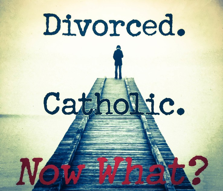 Divorced. Catholic. Now What?